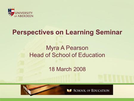 Perspectives on Learning Seminar Myra A Pearson Head of School of Education 18 March 2008.