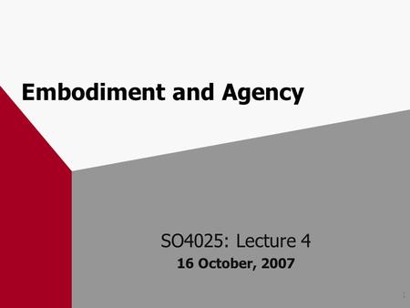 1 Embodiment and Agency SO4025: Lecture 4 16 October, 2007.