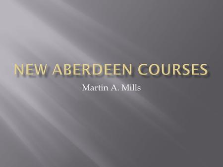 Martin A. Mills. Increase inter-disciplinarity of Aberdeen degree. Present distinctive set of New Aberdeen Courses. Reduce staff and student insularity.
