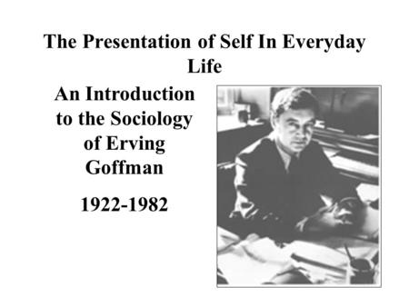 erving goffman the presentation of self in everyday life essay In the the presentation of self in everyday life goffman seeks to show the  reader  erving goffman portrays everyday interactions as strategic encounters  in.