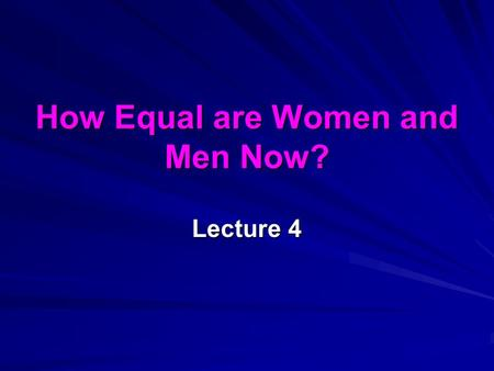How Equal are Women and Men Now? Lecture 4. last week … The linguistic or cultural turn: things to words Material: inequalities in power, wealth, opportunities.