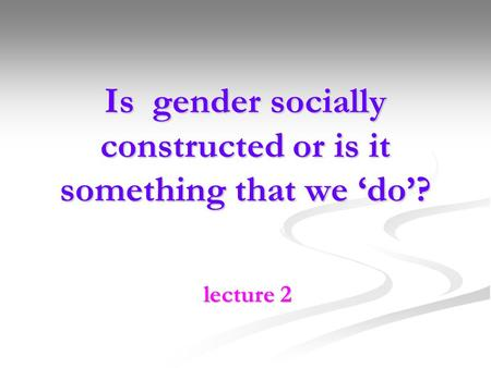 Is gender socially constructed or is it something that we do? lecture 2.