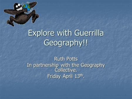 Explore with Guerrilla Geography!! Ruth Potts In partnership with the Geography Collective. Friday April 13 th.