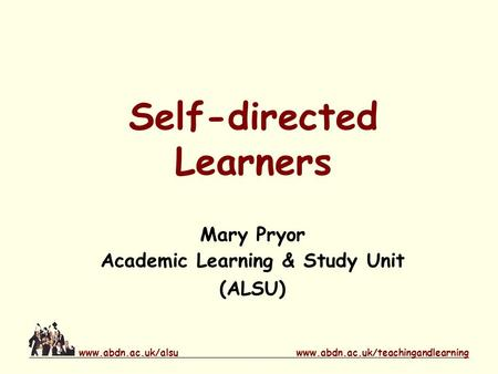 Www.abdn.ac.uk/teachingandlearningwww.abdn.ac.uk/alsu Self-directed Learners Mary Pryor Academic Learning & Study Unit (ALSU)