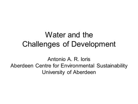 Water and the Challenges of Development Antonio A. R. Ioris Aberdeen Centre for Environmental Sustainability University of Aberdeen.