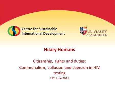Hilary Homans Citizenship, rights and duties: Communalism, collusion and coercion in HIV testing 29 th June 2011.