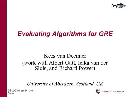 SELLC Winter School 2010 Evaluating Algorithms for GRE Kees van Deemter (work with Albert Gatt, Ielka van der Sluis, and Richard Power) University of Aberdeen,