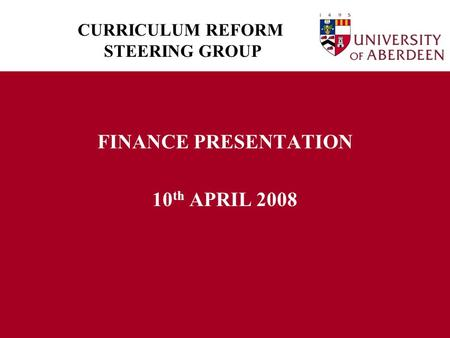 CURRICULUM REFORM STEERING GROUP FINANCE PRESENTATION 10 th APRIL 2008.