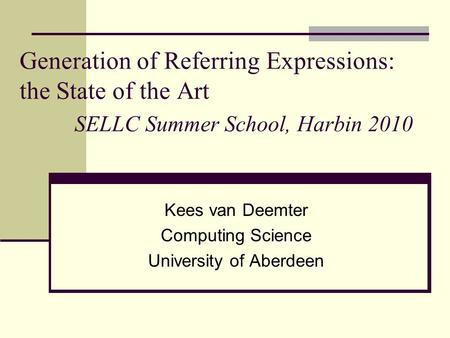 Generation of Referring Expressions: the State of the Art SELLC Summer School, Harbin 2010 Kees van Deemter Computing Science University of Aberdeen.