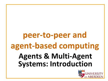 Peer-to-peer and agent-based computing Agents & Multi-Agent Systems: Introduction.