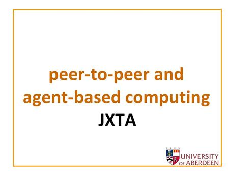 Peer-to-peer and agent-based computing JXTA. peer-to-peer and agent-based computing 2 Project JXTA Conceived by Bill Joy (SUN Microsystems) –Also the.