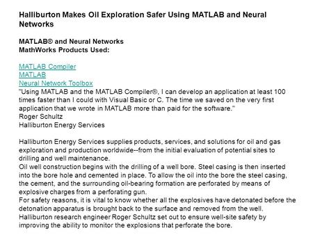 Halliburton Makes Oil Exploration Safer Using MATLAB and Neural Networks MATLAB® and Neural Networks MathWorks Products Used: MATLAB Compiler MATLAB Neural.