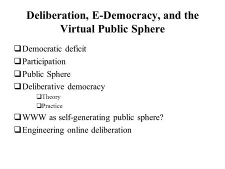 Deliberation, E-Democracy, and the Virtual Public Sphere Democratic deficit Participation Public Sphere Deliberative democracy Theory Practice WWW as self-generating.