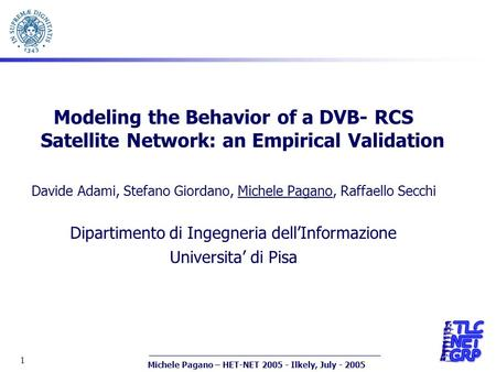 Michele Pagano – HET-NET 2005 - Ilkely, July - 2005 1 Modeling the Behavior of a DVB- RCS Satellite Network: an Empirical Validation Davide Adami, Stefano.