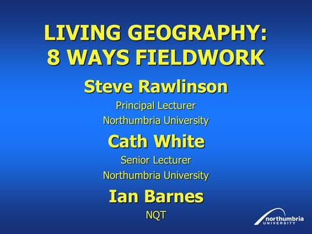 LIVING GEOGRAPHY: 8 WAYS FIELDWORK Steve Rawlinson Principal Lecturer Northumbria University Cath White Senior Lecturer Northumbria University Ian Barnes.