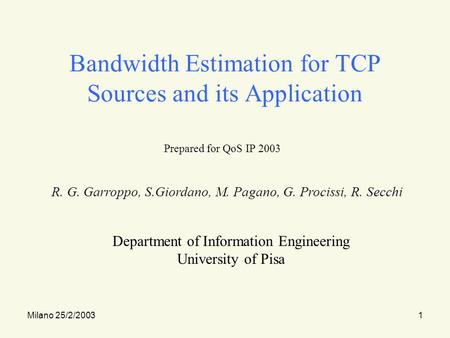 Milano 25/2/20031 Bandwidth Estimation for TCP Sources and its Application Prepared for QoS IP 2003 R. G. Garroppo, S.Giordano, M. Pagano, G. Procissi,