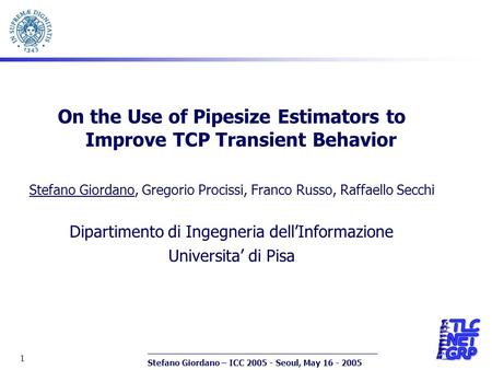 Stefano Giordano – ICC 2005 - Seoul, May 16 - 2005 1 On the Use of Pipesize Estimators to Improve TCP Transient Behavior Stefano Giordano, Gregorio Procissi,