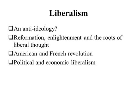 Liberalism An anti-ideology? Reformation, enlightenment and the roots of liberal thought American and French revolution Political and economic liberalism.