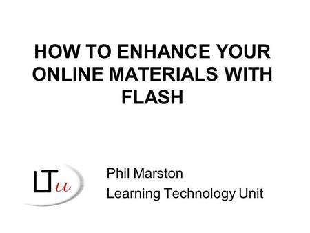 HOW TO ENHANCE YOUR ONLINE MATERIALS WITH FLASH Phil Marston Learning Technology Unit.