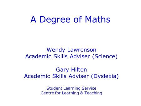 A Degree of Maths Wendy Lawrenson Academic Skills Adviser (Science) Gary Hilton Academic Skills Adviser (Dyslexia) Student Learning Service Centre for.