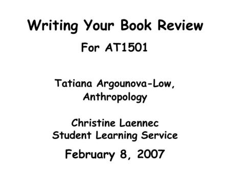 Writing Your Book Review For AT1501 Tatiana Argounova-Low, Anthropology Christine Laennec Student Learning Service February 8, 2007.