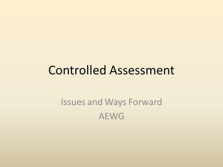 Controlled Assessment Issues and Ways Forward AEWG.
