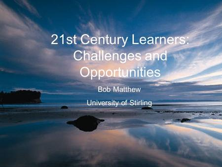 21st Century Learners: Challenges and Opportunities Bob Matthew University of Stirling.