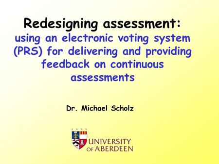 Redesigning assessment: using an electronic voting system (PRS) for delivering and providing feedback on continuous assessments Dr. Michael Scholz.