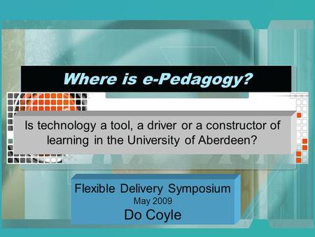 Where is e-Pedagogy? Is technology a tool, a driver or a constructor of learning in the University of Aberdeen? Flexible Delivery Symposium May 2009 Do.