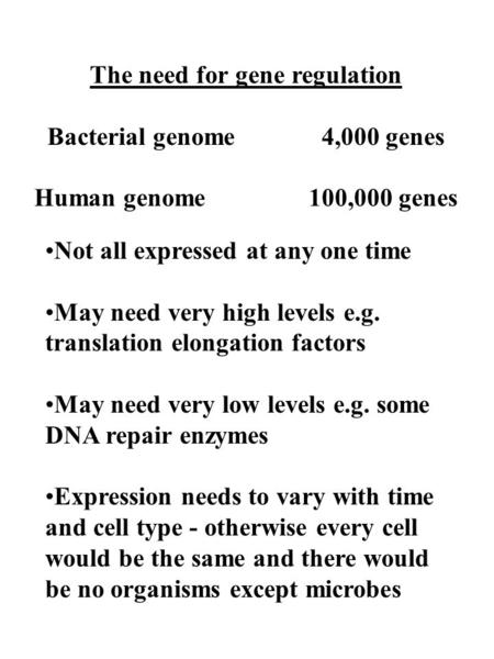 The need for gene regulation Bacterial genome4,000 genes Human genome100,000 genes Not all expressed at any one time May need very high levels e.g. translation.