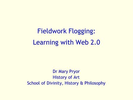 Fieldwork Flogging: Learning with Web 2.0 Dr Mary Pryor History of Art School of Divinity, History & Philosophy.