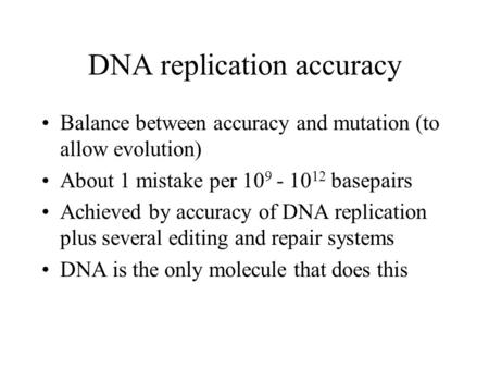 DNA replication accuracy Balance between accuracy and mutation (to allow evolution) About 1 mistake per 10 9 - 10 12 basepairs Achieved by accuracy of.