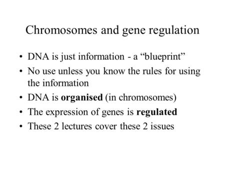 Chromosomes and gene regulation DNA is just information - a blueprint No use unless you know the rules for using the information DNA is organised (in chromosomes)