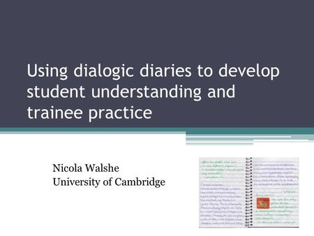 Using dialogic diaries to develop student understanding and trainee practice Nicola Walshe University of Cambridge.