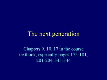 The next generation Chapters 9, 10, 17 in the course textbook, especially pages 175-181, 201-204, 343-344.