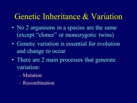 Genetic Inheritance & Variation No 2 organisms in a species are the same (except clones or monozygotic twins) Genetic variation is essential for evolution.