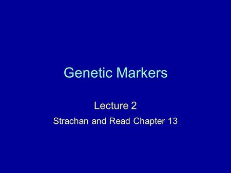 Genetic Markers Lecture 2 Strachan and Read Chapter 13.