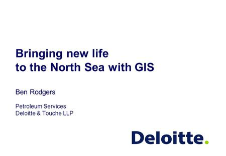 Bringing new life to the North Sea with GIS Ben Rodgers Petroleum Services Deloitte & Touche LLP.