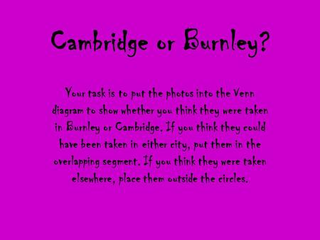 Cambridge or Burnley? Your task is to put the photos into the Venn diagram to show whether you think they were taken in Burnley or Cambridge. If you think.