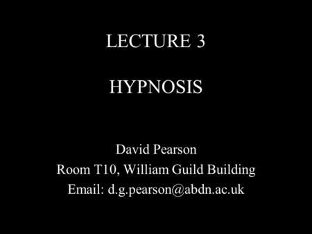 LECTURE 3 HYPNOSIS David Pearson Room T10, William Guild Building