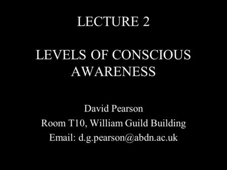 LECTURE 2 LEVELS OF CONSCIOUS AWARENESS David Pearson Room T10, William Guild Building