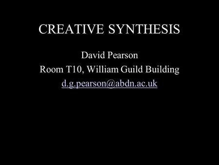 CREATIVE SYNTHESIS David Pearson Room T10, William Guild Building