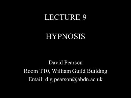 LECTURE 9 HYPNOSIS David Pearson Room T10, William Guild Building