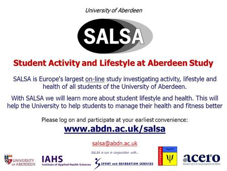 University of Aberdeen Student Activity and Lifestyle at Aberdeen Study SALSA is Europe's largest on-line study investigating activity, lifestyle and health.