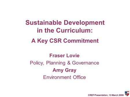 Sustainable Development in the Curriculum: A Key CSR Commitment Fraser Lovie Policy, Planning & Governance Amy Gray Environment Office CREF Presentation,
