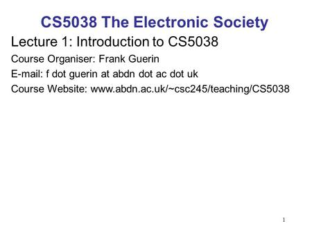 1 CS5038 The Electronic Society Lecture 1: Introduction to CS5038 Course Organiser: Frank Guerin E-mail: f dot guerin at abdn dot ac dot uk Course Website: