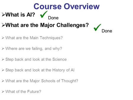 Course Overview What is AI? What are the Major Challenges? What are the Main Techniques? Where are we failing, and why? Step back and look at the Science.