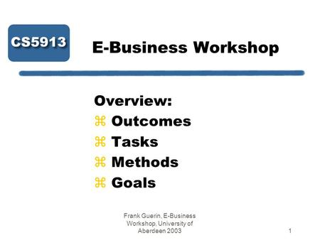 Frank Guerin, E-Business Workshop, University of Aberdeen 20031 E-Business Workshop Overview: z Outcomes z Tasks z Methods z Goals.