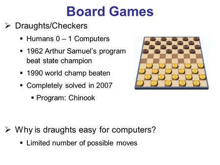 Board Games Draughts/Checkers Humans 0 – 1 Computers 1962 Arthur Samuels program beat state champion 1990 world champ beaten Completely solved in 2007.