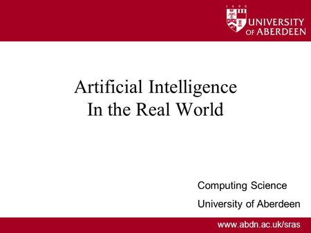 Www.abdn.ac.uk/sras Artificial Intelligence In the Real World Computing Science University of Aberdeen.
